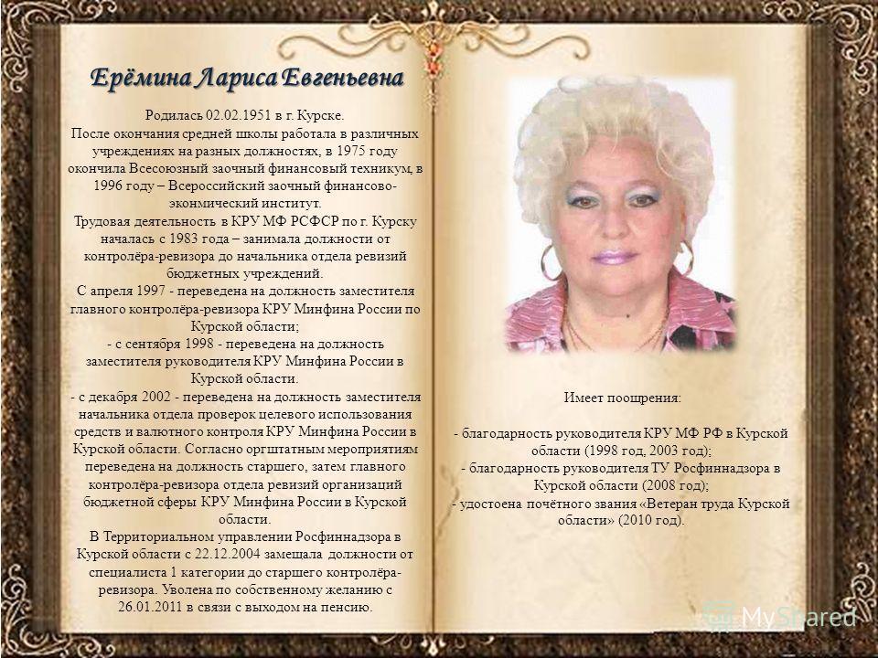 Родилась 02.02.1951 в г. Курске. После окончания средней школы работала в различных учреждениях на разных должностях, в 1975 году окончила Всесоюзный заочный финансовый техникум, в 1996 году – Всероссийский заочный финансово- эконмический институт. Т