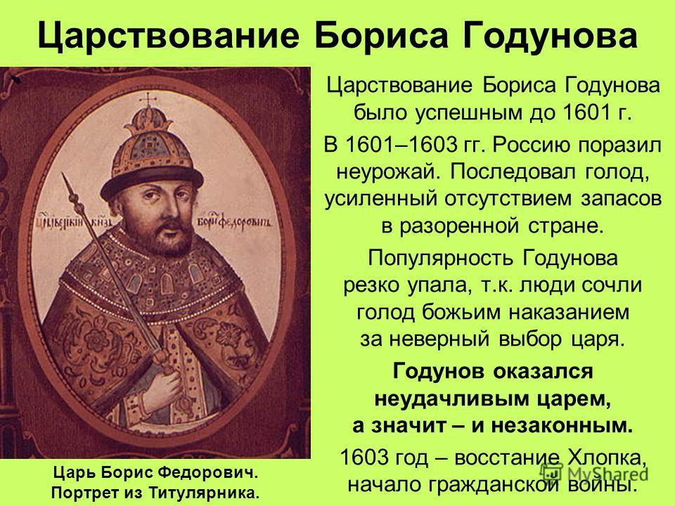 Царствование Бориса Годунова Царствование Бориса Годунова было успешным до 1601 г. В 1601–1603 гг. Россию поразил неурожай. Последовал голод, усиленный отсутствием запасов в разоренной стране. Популярность Годунова резко упала, т.к. люди сочли голод