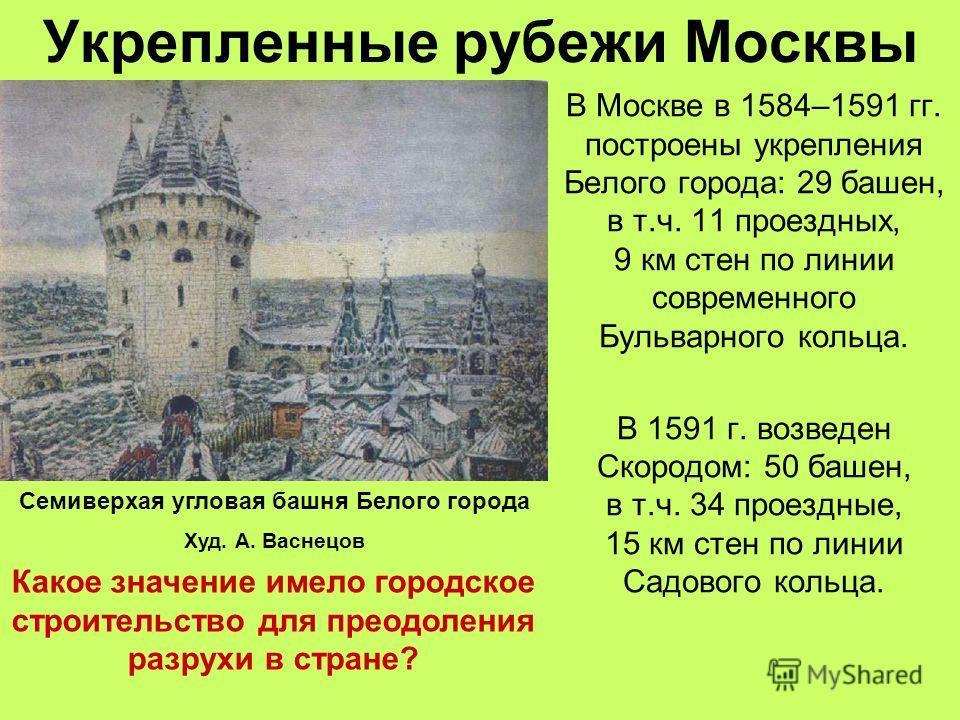 Укрепленные рубежи Москвы В Москве в 1584–1591 гг. построены укрепления Белого города: 29 башен, в т.ч. 11 проездных, 9 км стен по линии современного Бульварного кольца. В 1591 г. возведен Скородом: 50 башен, в т.ч. 34 проездные, 15 км стен по линии