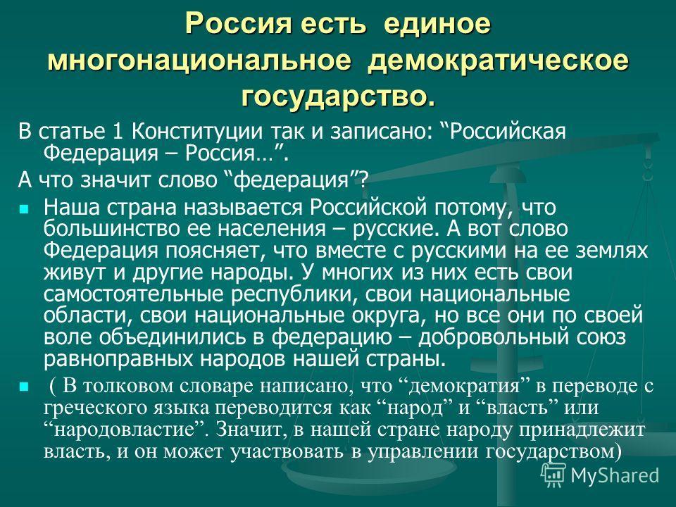 Россия есть единое многонациональное демократическое государство. В статье 1 Конституции так и записано: Российская Федерация – Россия…. А что значит слово федерация? Наша страна называется Российской потому, что большинство ее населения – русские. А