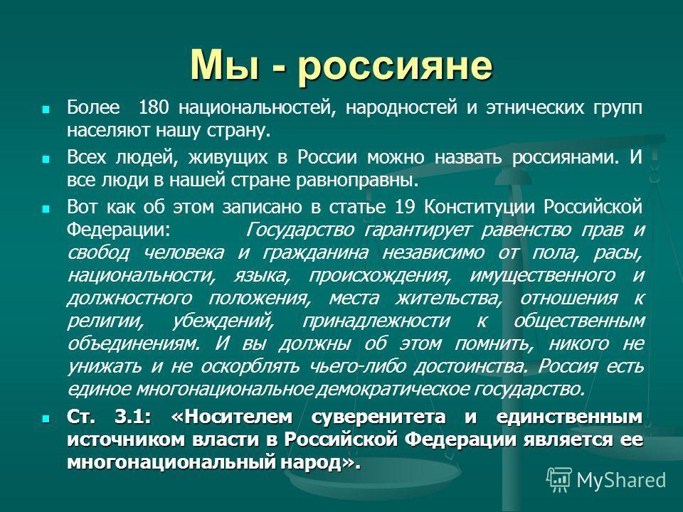 Мы - россияне Более 180 национальностей, народностей и этнических групп населяют нашу страну. Всех людей, живущих в России можно назвать россиянами. И все люди в нашей стране равноправны. Вот как об этом записано в статье 19 Конституции Российской Фе