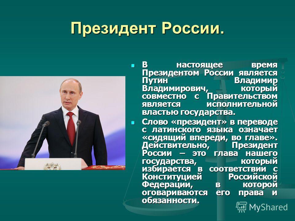 Президент России. В настоящее время Президентом России является Путин Владимир Владимирович, который совместно с Правительством является исполнительной властью государства. Слово «президент» в переводе с латинского языка означает «сидящий впереди, во