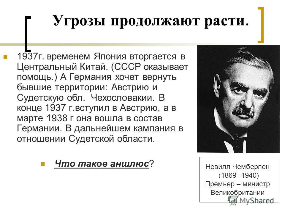Угрозы продолжают расти. 1937г. временем Япония вторгается в Центральный Китай. (СССР оказывает помощь.) А Германия хочет вернуть бывшие территории: Австрию и Судетскую обл. Чехословакии. В конце 1937 г.вступил в Австрию, а в марте 1938 г она вошла в