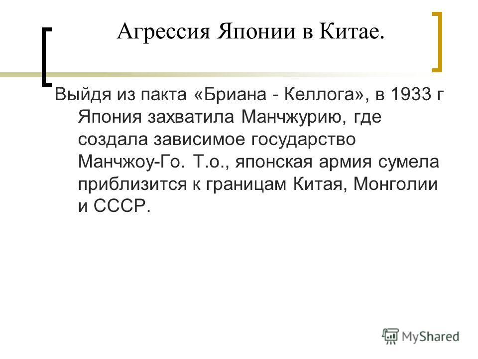 Агрессия Японии в Китае. Выйдя из пакта «Бриана - Келлога», в 1933 г Япония захватила Манчжурию, где создала зависимое государство Манчжоу-Го. Т.о., японская армия сумела приблизится к границам Китая, Монголии и СССР.