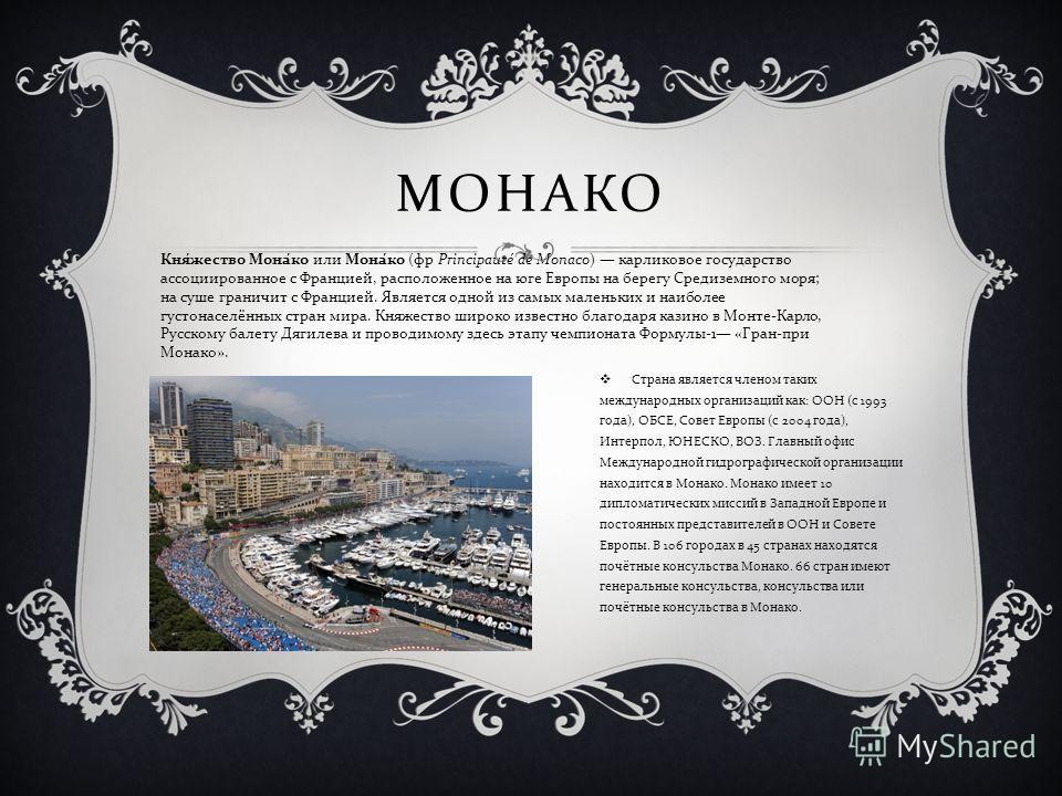 МОНАКО Страна является членом таких международных организаций как : ООН ( с 1993 года ), ОБСЕ, Совет Европы ( с 2004 года ), Интерпол, ЮНЕСКО, ВОЗ. Главный офис Международной гидрографической организации находится в Монако. Монако имеет 10 дипломатич