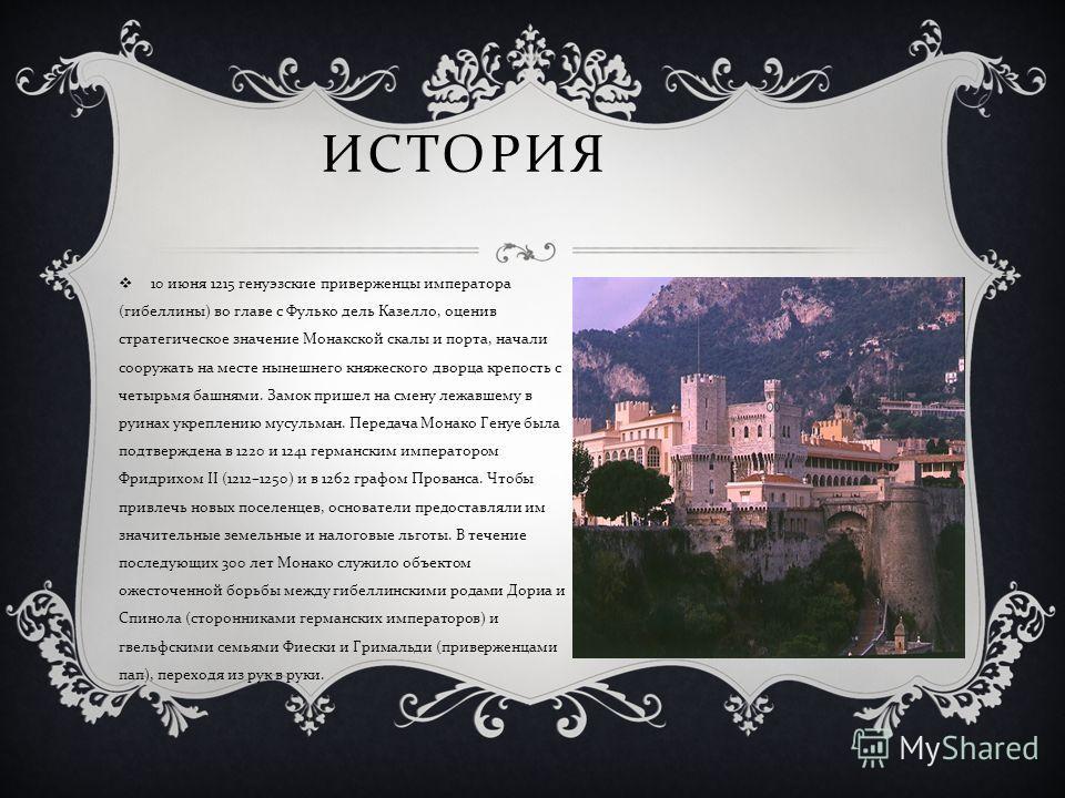 ИСТОРИЯ 10 июня 1215 генуэзские приверженцы императора ( гибеллины ) во главе с Фулько дель Казелло, оценив стратегическое значение Монакской скалы и порта, начали сооружать на месте нынешнего княжеского дворца крепость с четырьмя башнями. Замок приш