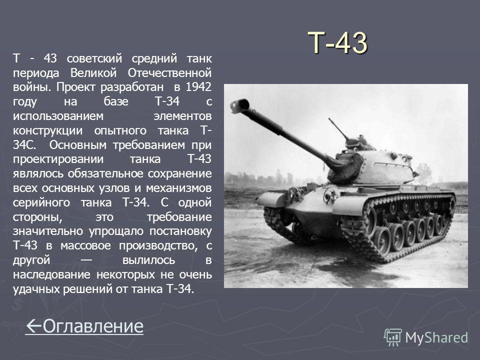 T-43 T-43 Т - 43 советский средний танк периода Великой Отечественной войны. Проект разработан в 1942 году на базе Т-34 с использованием элементов конструкции опытного танка Т- 34С. Основным требованием при проектировании танка Т-43 являлось обязател