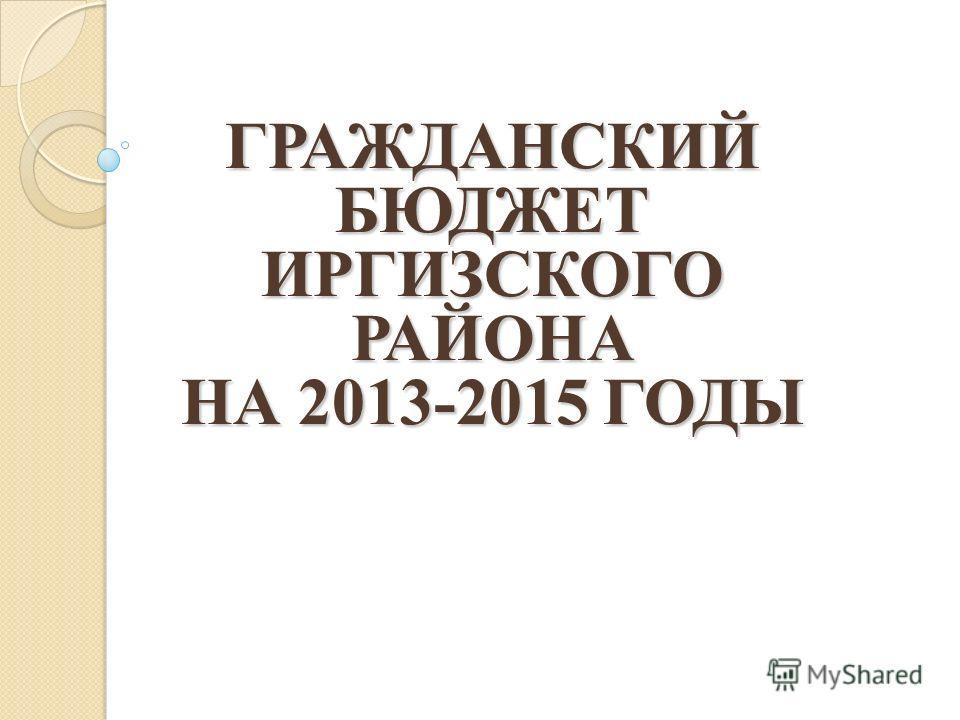 ГРАЖДАНСКИЙ БЮДЖЕТ ИРГИЗСКОГО РАЙОНА НА 2013-2015 ГОДЫ