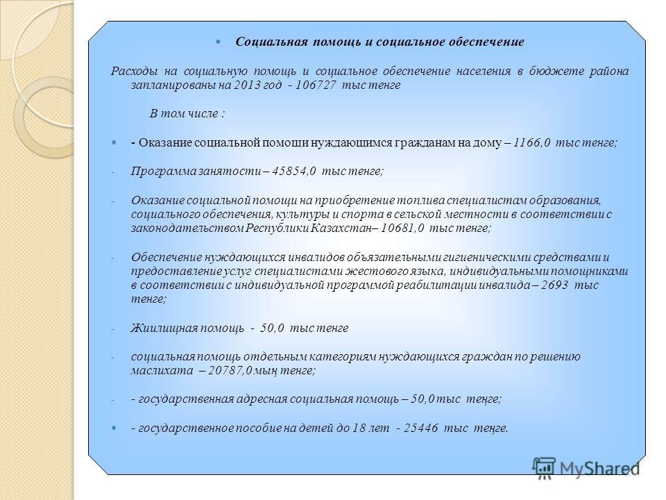 Социальная помощь и социальное обеспечение Расходы на социальную помощь и социальное обеспечение населения в бюджете района запланированы на 2013 год - 106727 тыс тенге В том числе : - Оказание социальной помощи нуждающимся гражданам на дому – 1166,0