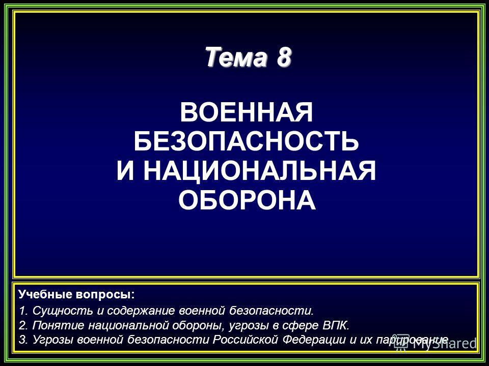 Тема 8 ВОЕННАЯ БЕЗОПАСНОСТЬ И НАЦИОНАЛЬНАЯ ОБОРОНА Учебные вопросы: 1. Сущность и содержание военной безопасности. 2. Понятие национальной обороны, угрозы в сфере ВПК. 3. Угрозы военной безопасности Российской Федерации и их парирование.