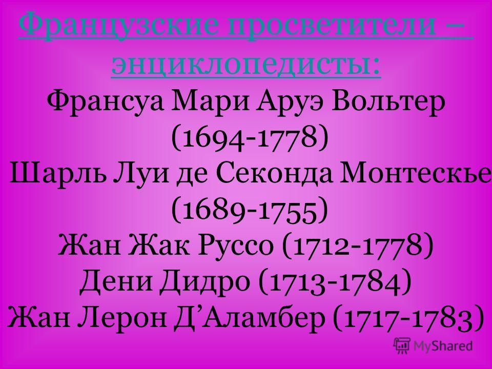 Французские просветители – энциклопедисты: Франсуа Мари Аруэ Вольтер (1694-1778) Шарль Луи де Секонда Монтескье (1689-1755) Жан Жак Руссо (1712-1778) Дени Дидро (1713-1784) Жан Лерон ДАламбер (1717-1783)