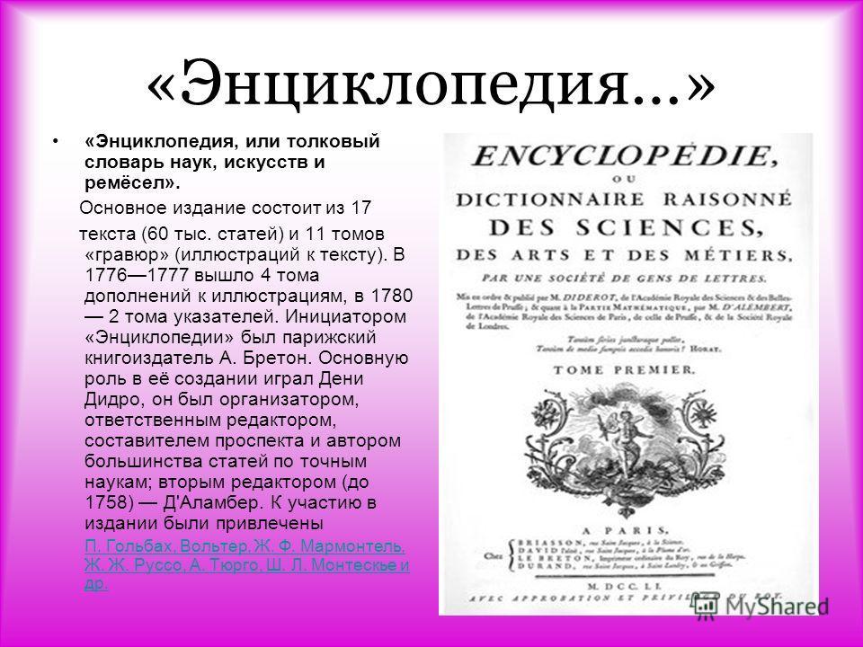 «Энциклопедия…» «Энциклопедия, или толковый словарь наук, искусств и ремёсел». Основное издание состоит из 17 текста (60 тыс. статей) и 11 томов «гравюр» (иллюстраций к тексту). В 17761777 вышло 4 тома дополнений к иллюстрациям, в 1780 2 тома указате