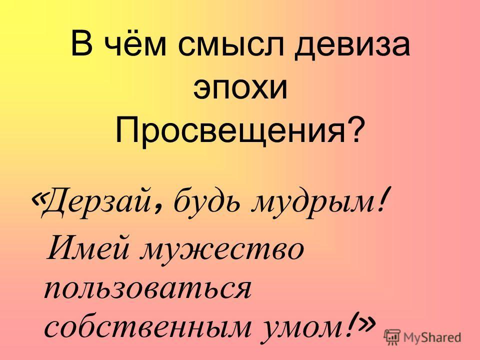 В чём смысл девиза эпохи Просвещения? « Дерзай, будь мудрым ! Имей мужество пользоваться собственным умом !»