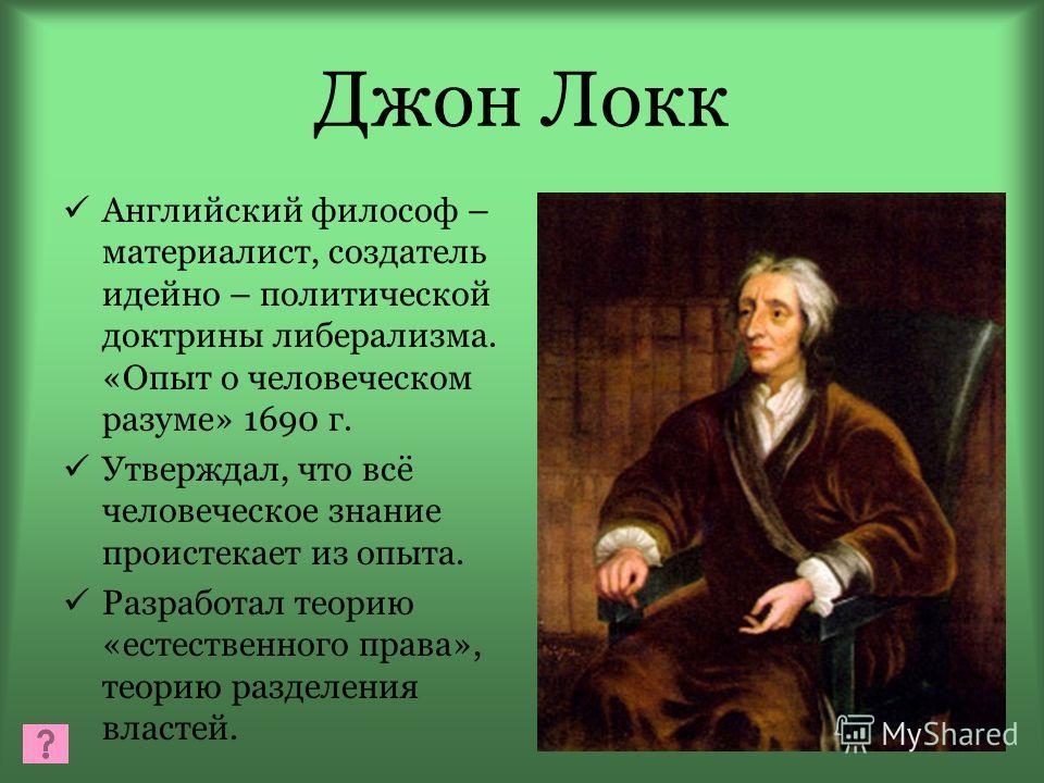 Джон Локк Английский философ – материалист, создатель идейно – политической доктрины либерализма. «Опыт о человеческом разуме» 1690 г. Утверждал, что всё человеческое знание проистекает из опыта. Разработал теорию «естественного права», теорию раздел