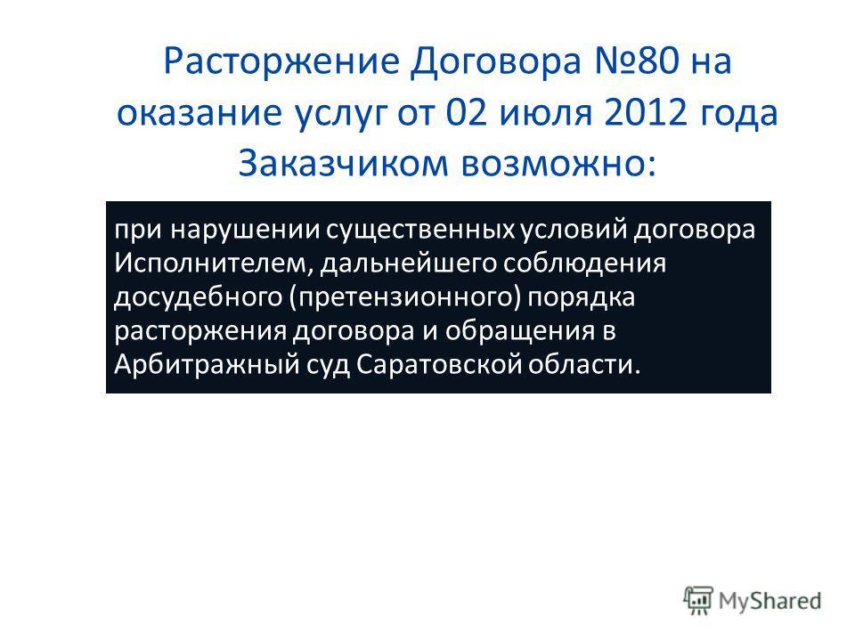 Расторжение Договора 80 на оказание услуг от 02 июля 2012 года Заказчиком возможно: при нарушении существенных условий договора Исполнителем, дальнейшего соблюдения досудебного (претензионного) порядка расторжения договора и обращения в Арбитражный с