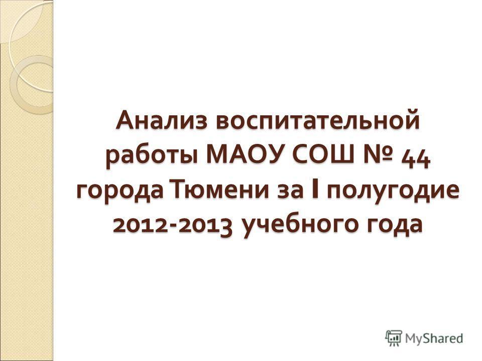 Анализ воспитательной работы МАОУ СОШ 44 города Тюмени за I полугодие 2012-2013 учебного года