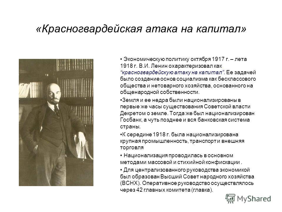 «Красногвардейская атака на капитал» Экономическую политику октября 1917 г. – лета 1918 г. В.И. Ленин охарактеризовал каккрасногвардейскую атаку на капитал. Ее задачей было создание основ социализма как бесклассового общества и нетоварного хозяйства,