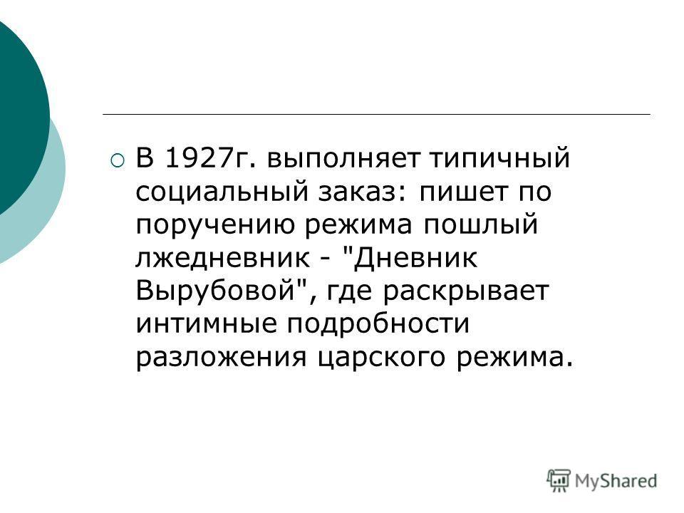 В 1927г. выполняет типичный социальный заказ: пишет по поручению режима пошлый лжедневник - Дневник Вырубовой, где раскрывает интимные подробности разложения царского режима.