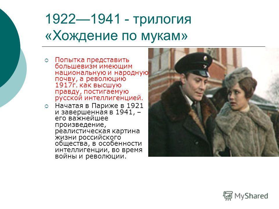 19221941 - трилогия «Хождение по мукам» Попытка представить большевизм имеющим национальную и народную почву, а революцию 1917г. как высшую правду, постигаемую русской интеллигенцией. Начатая в Париже в 1921 и завершенная в 1941, – его важнейшее прои