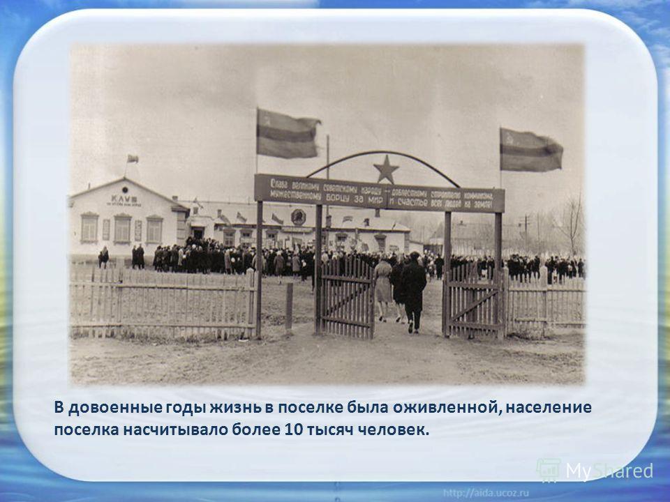 7 В довоенные годы жизнь в поселке была оживленной, население поселка насчитывало более 10 тысяч человек.