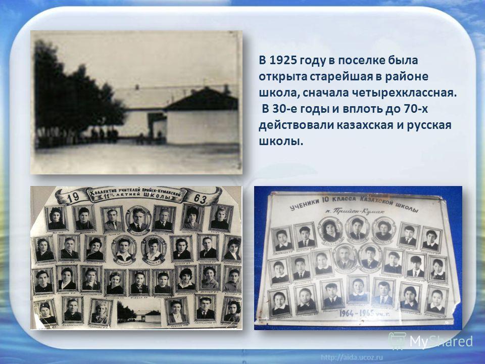 В 1925 году в поселке была открыта старейшая в районе школа, сначала четырехклассная. В 30-е годы и вплоть до 70-х действовали казахская и русская школы.