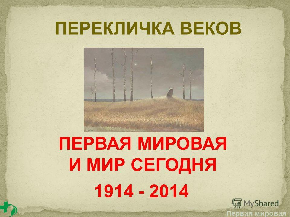 ПЕРЕКЛИЧКА ВЕКОВ Первая мировая ПЕРВАЯ МИРОВАЯ И МИР СЕГОДНЯ 1914 - 2014