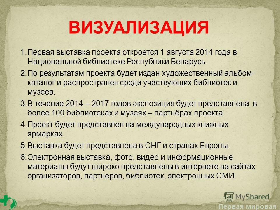 1.Первая выставка проекта откроется 1 августа 2014 года в Национальной библиотеке Республики Беларусь. 2.По результатам проекта будет издан художественный альбом- каталог и распространен среди участвующих библиотек и музеев. 3.В течение 2014 – 2017 г