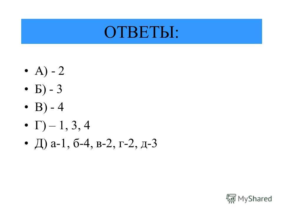 ОТВЕТЫ: А) - 2 Б) - 3 В) - 4 Г) – 1, 3, 4 Д) а-1, б-4, в-2, г-2, д-3