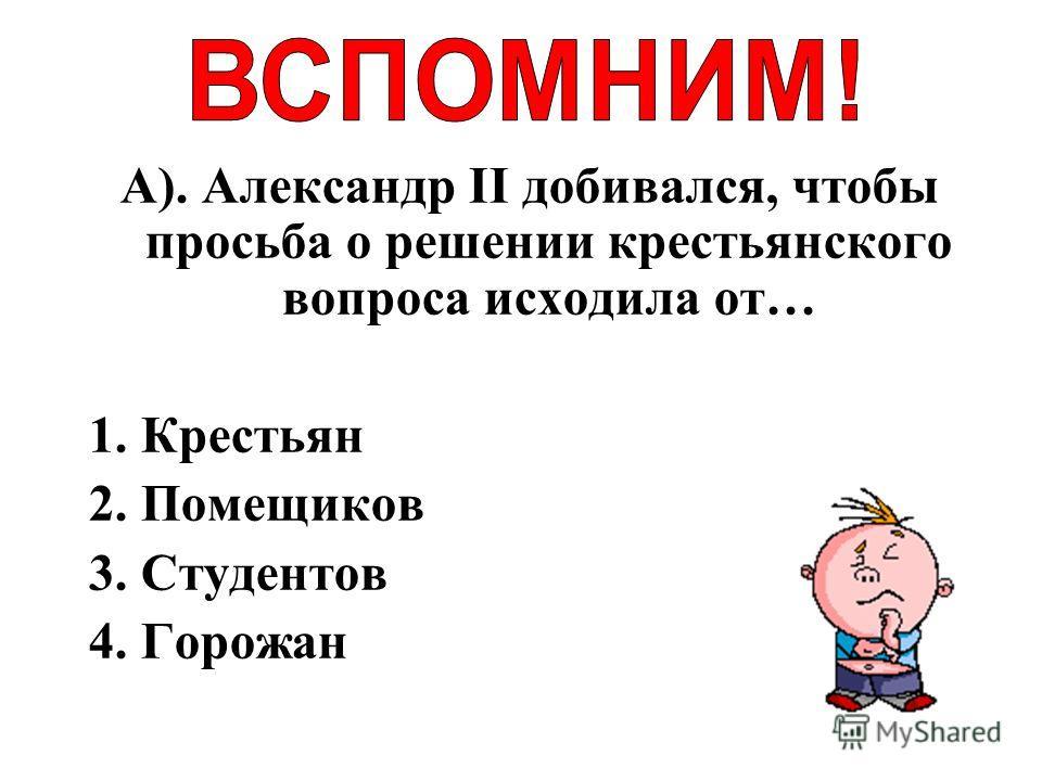 А). Александр II добивался, чтобы просьба о решении крестьянского вопроса исходила от… 1. Крестьян 2. Помещиков 3. Студентов 4. Горожан