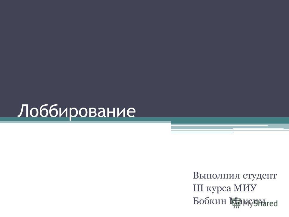 Лоббирование Выполнил студент III курса МИУ Бобкин Максим