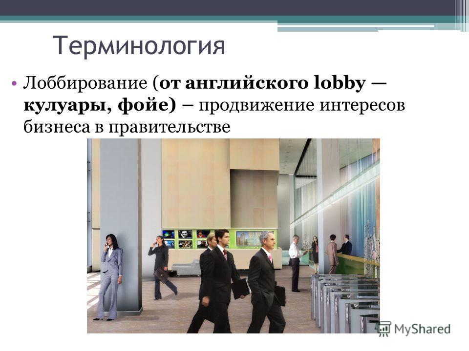 Терминология Лоббирование (от английского lobby кулуары, фойе) – продвижение интересов бизнеса в правительстве