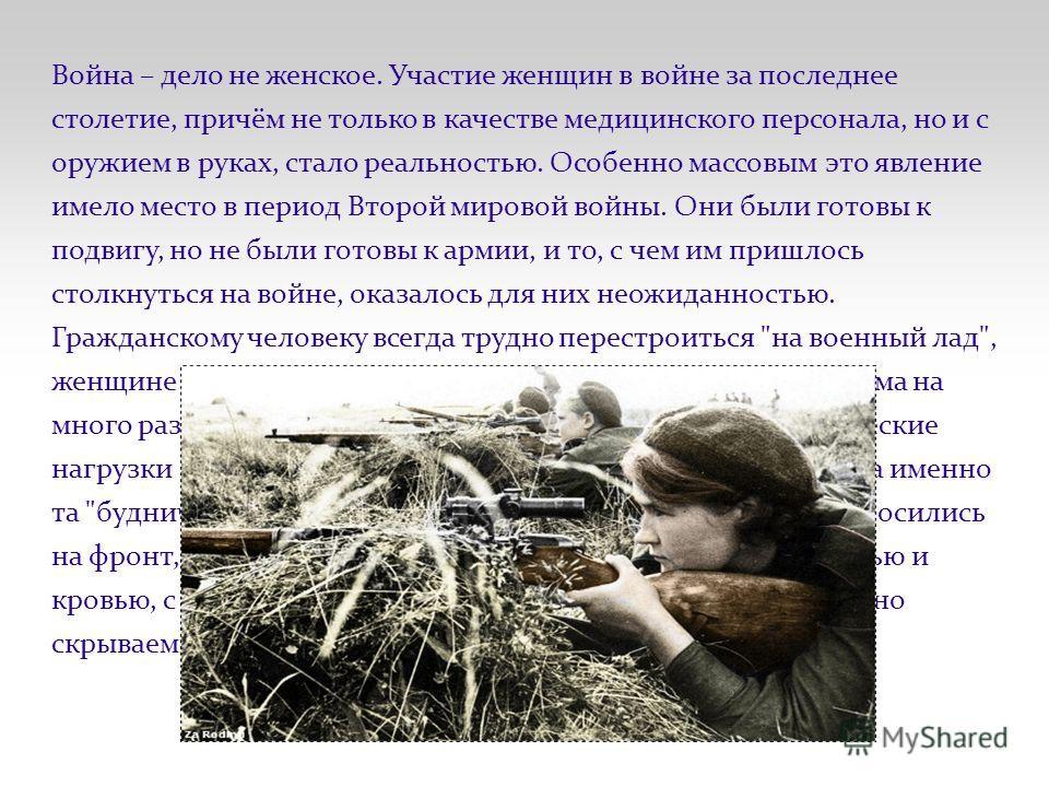 Война – дело не женское. Участие женщин в войне за последнее столетие, причём не только в качестве медицинского персонала, но и с оружием в руках, стало реальностью. Особенно массовым это явление имело место в период Второй мировой войны. Они были го