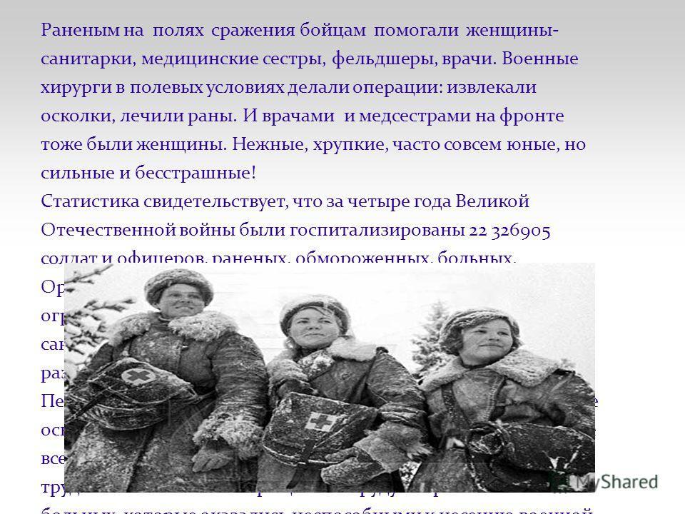 Раненым на полях сражения бойцам помогали женщины- санитарки, медицинские сестры, фельдшеры, врачи. Военные хирурги в полевых условиях делали операции: извлекали осколки, лечили раны. И врачами и медсестрами на фронте тоже были женщины. Нежные, хрупк