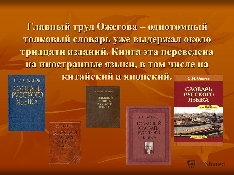 Главный труд Ожегова – однотомный толковый словарь уже выдержал около тридцати изданий. Книга эта переведена на иностранные языки, в том числе на китайский и японский.