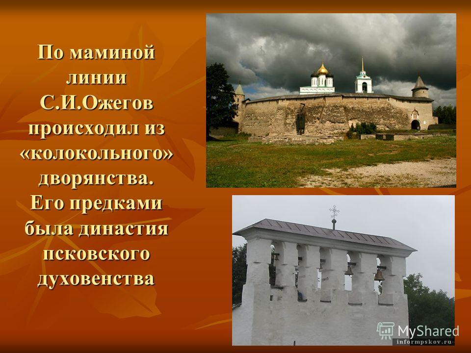 По маминой линии С.И.Ожегов происходил из «колокольного» дворянства. Его предками была династия псковского духовенства