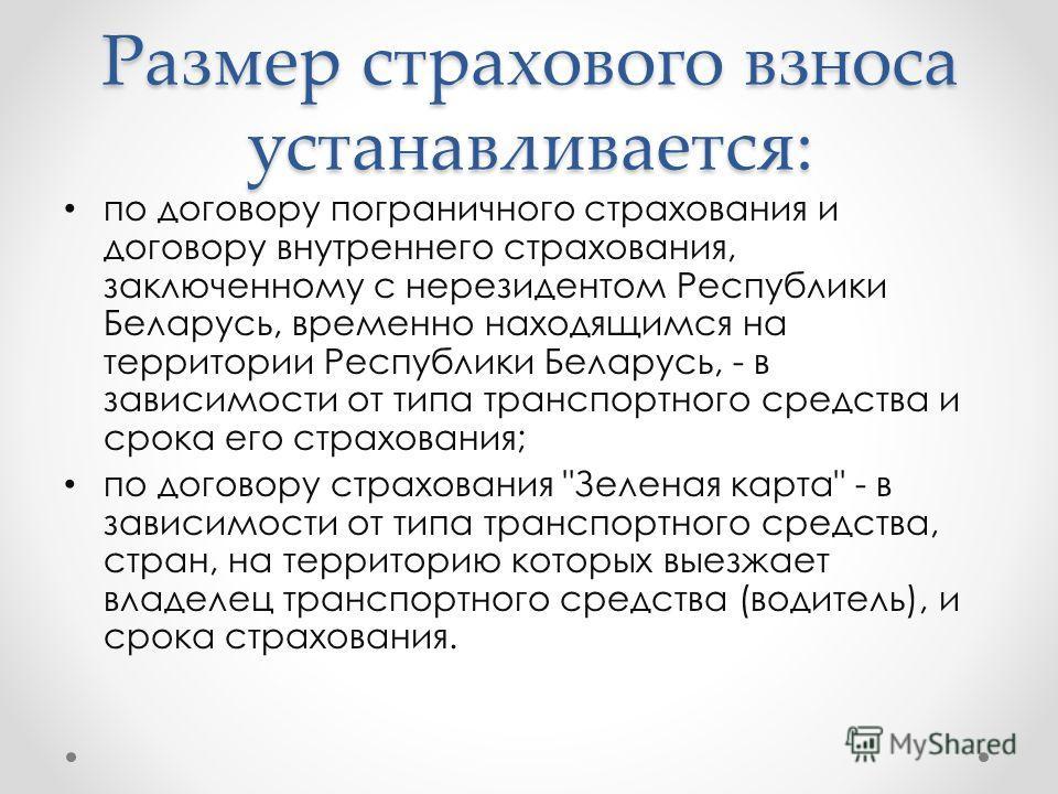 Размер страхового взноса устанавливается: по договору пограничного страхования и договору внутреннего страхования, заключенному с нерезидентом Республики Беларусь, временно находящимся на территории Республики Беларусь, - в зависимости от типа трансп