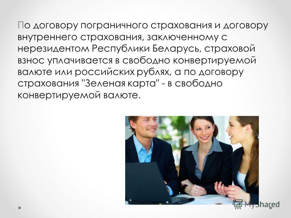 По договору пограничного страхования и договору внутреннего страхования, заключенному с нерезидентом Республики Беларусь, страховой взнос уплачивается в свободно конвертируемой валюте или российских рублях, а по договору страхования