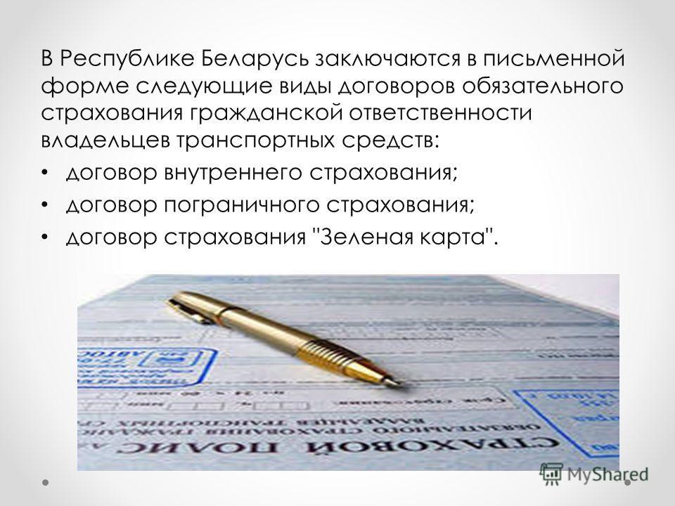 В Республике Беларусь заключаются в письменной форме следующие виды договоров обязательного страхования гражданской ответственности владельцев транспортных средств: договор внутреннего страхования; договор пограничного страхования; договор страховани