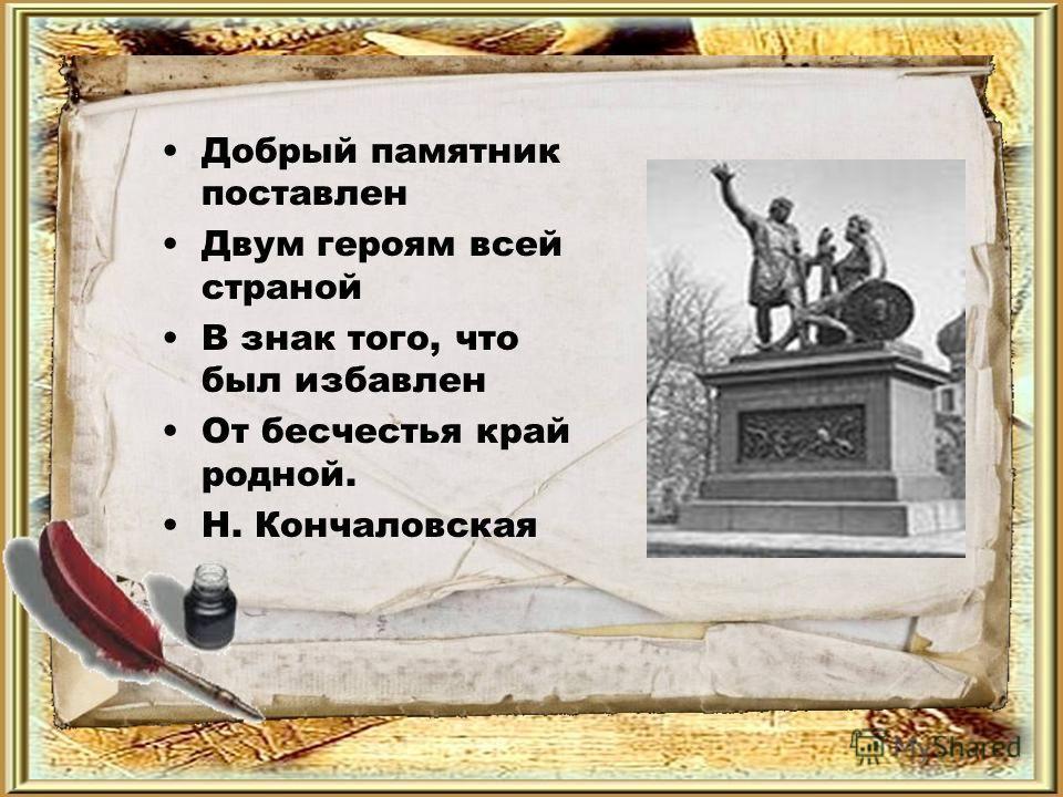 Добрый памятник поставлен Двум героям всей страной В знак того, что был избавлен От бесчестья край родной. Н. Кончаловская