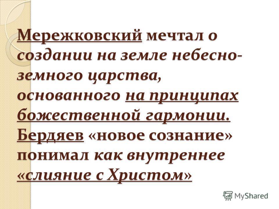Мережковский мечтал о создании на земле небесно- земного царства, основанного на принципах божественной гармонии. Бердяев «новое сознание» понимал как внутреннее «слияние с Христом»