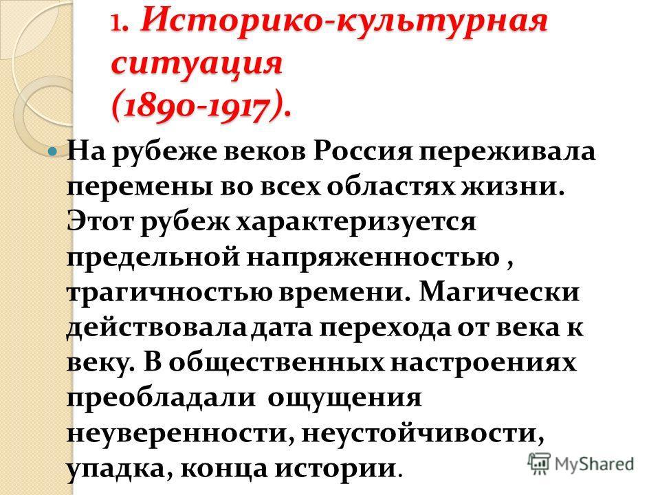 1. Историко-культурная ситуация (1890-1917). На рубеже веков Россия переживала перемены во всех областях жизни. Этот рубеж характеризуется предельной напряженностью, трагичностью времени. Магически действовала дата перехода от века к веку. В обществе