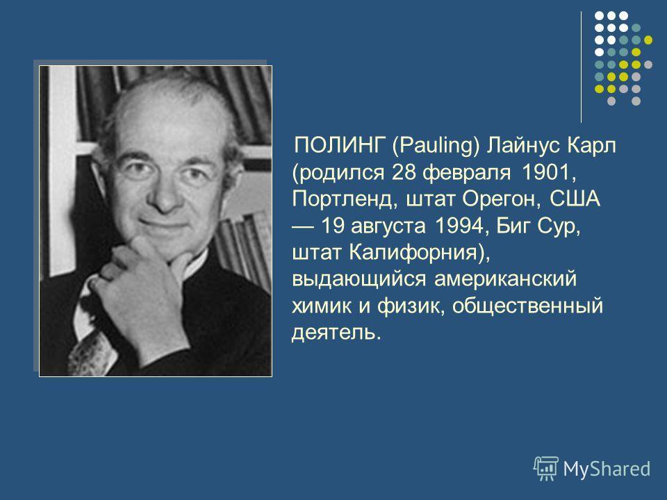 ПОЛИНГ (Pauling) Лайнус Карл (родился 28 февраля 1901, Портленд, штат Орегон, США 19 августа 1994, Биг Сур, штат Калифорния), выдающийся американский химик и физик, общественный деятель.