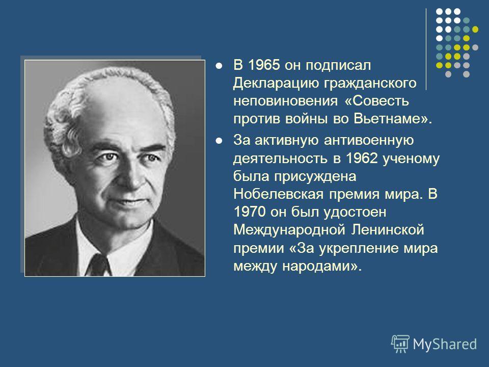 В 1965 он подписал Декларацию гражданского неповиновения «Совесть против войны во Вьетнаме». За активную антивоенную деятельность в 1962 ученому была присуждена Нобелевская премия мира. В 1970 он был удостоен Международной Ленинской премии «За укрепл