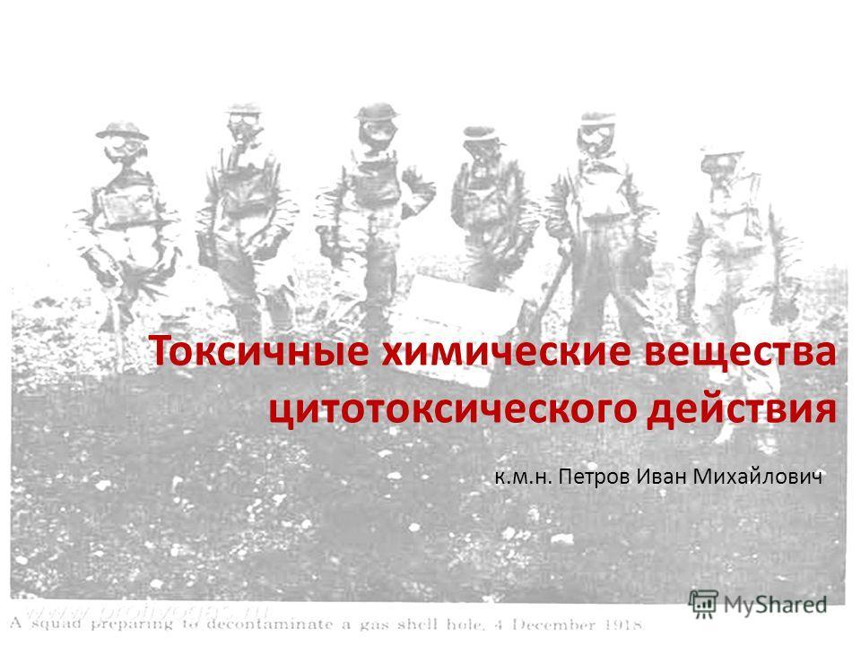 Токсичные химические вещества цитотоксического действия к.м.н. Петров Иван Михайлович