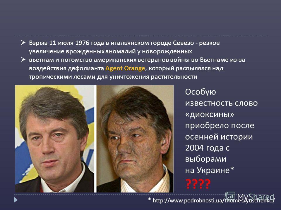 Особую известность слово «диоксины» приобрело после осенней истории 2004 года с выборами на Украине* ???? * http://www.podrobnosti.ua/themes/yuschenko/ Взрыв 11 июля 1976 года в итальянском городе Севезо - резкое увеличение врожденных аномалий у ново