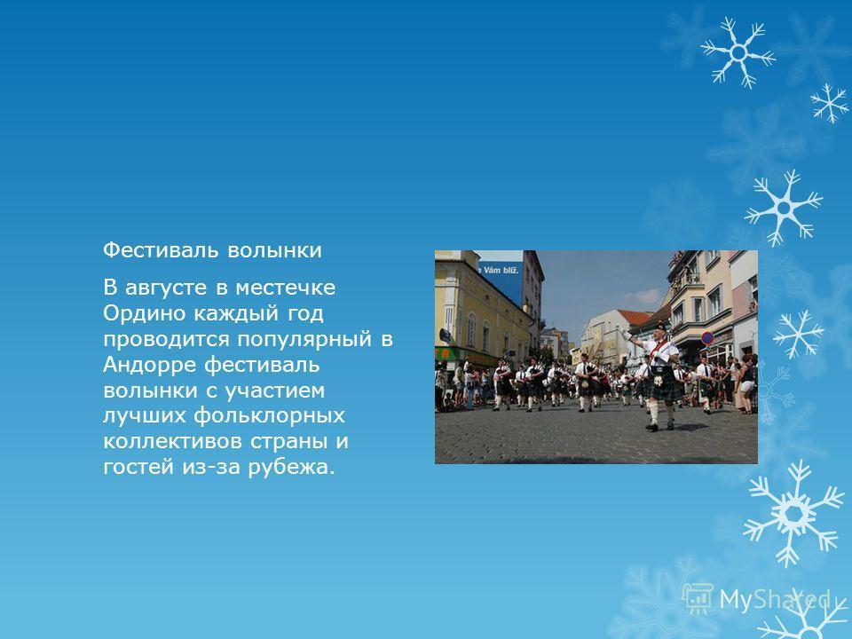Фестиваль волынки В августе в местечке Ордино каждый год проводится популярный в Андорре фестиваль волынки с участием лучших фольклорных коллективов страны и гостей из-за рубежа.