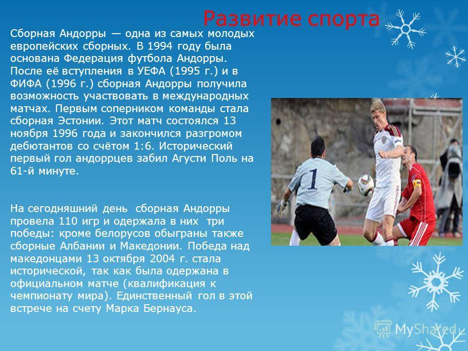 Развитие спорта Сборная Андорры одна из самых молодых европейских сборных. В 1994 году была основана Федерация футбола Андорры. После её вступления в УЕФА (1995 г.) и в ФИФА (1996 г.) сборная Андорры получила возможность участвовать в международных м