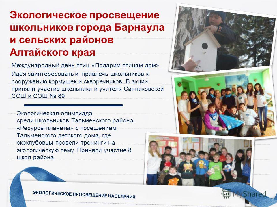 Международный день птиц «Подарим птицам дом» Идея заинтересовать и привлечь школьников к сооружению кормушек и скворечников. В акции приняли участие школьники и учителя Санниковской СОШ и СОШ 89 Экологическая олимпиада среди школьников Тальменского р