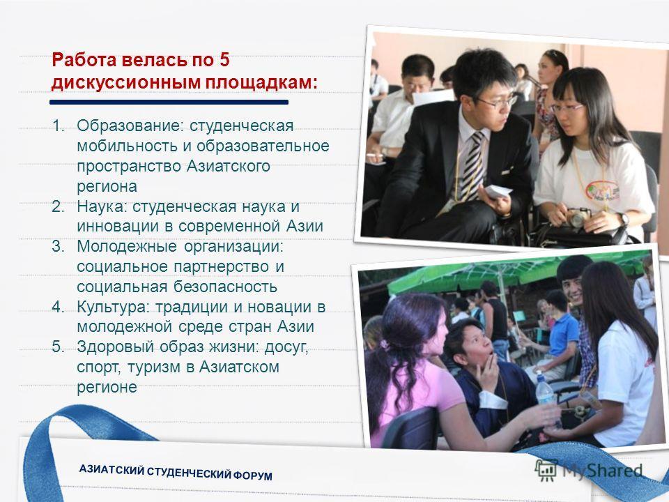 Работа велась по 5 дискуссионным площадкам: 1.Образование: студенческая мобильность и образовательное пространство Азиатского региона 2.Наука: студенческая наука и инновации в современной Азии 3.Молодежные организации: социальное партнерство и социал