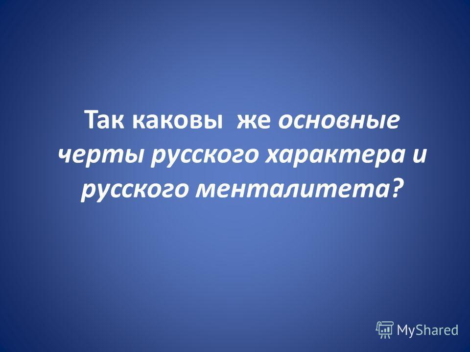 Так каковы же основные черты русского характера и русского менталитета?